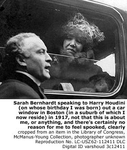 Sarah Bernhardt and Harry Houdini (on whose birthday I was born) in Boston, 1917.